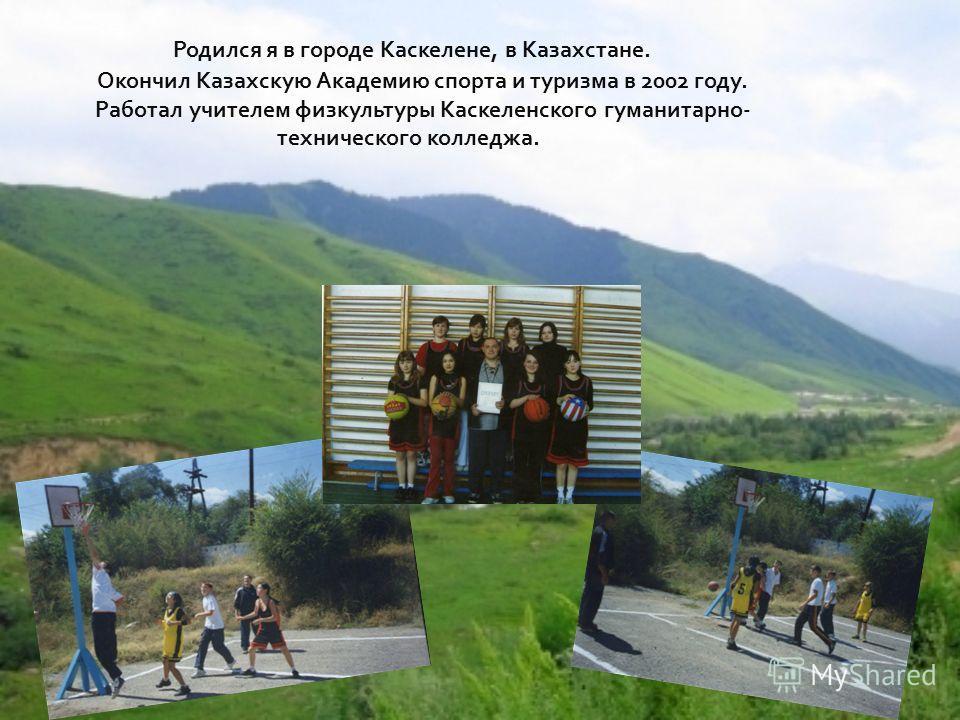 Родился я в городе Каскелене, в Казахстане. Окончил Казахскую Академию спорта и туризма в 2002 году. Работал учителем физкультуры Каскеленского гуманитарно- технического колледжа.