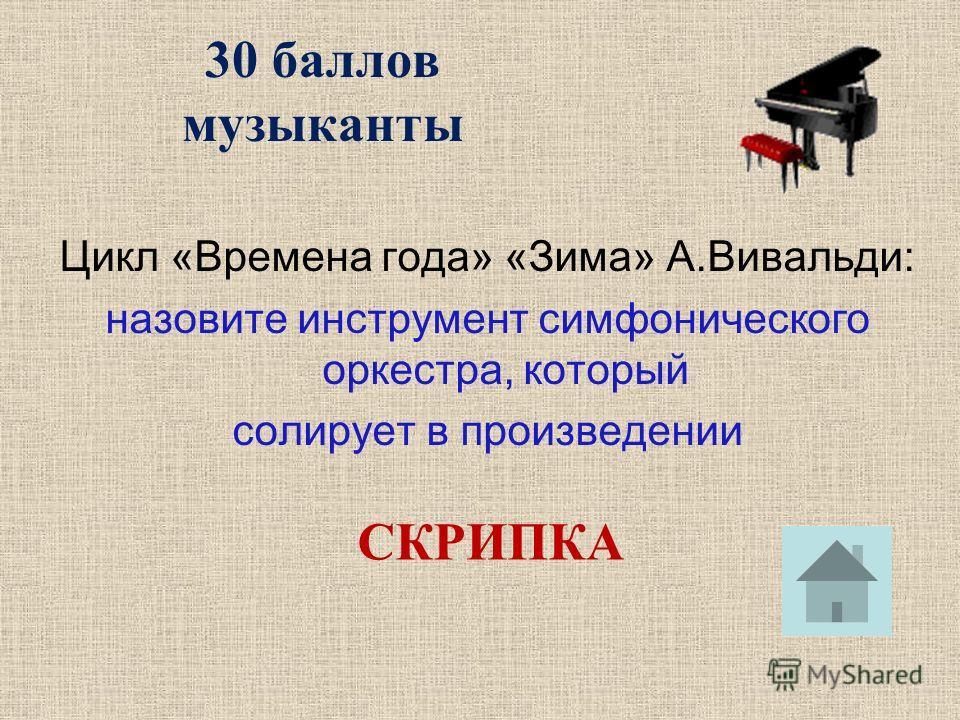 30 баллов музыканты Цикл «Времена года» «Зима» А.Вивальди: назовите инструмент симфонического оркестра, который солирует в произведении СКРИПКА