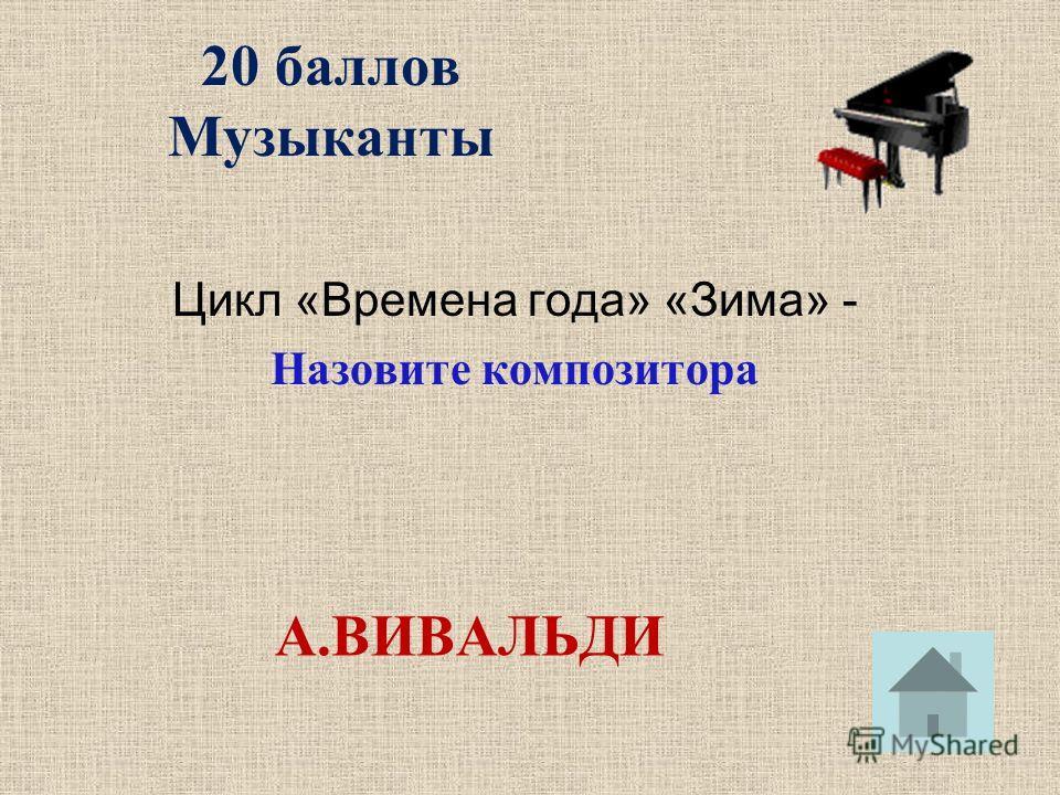 20 баллов Музыканты Цикл «Времена года» «Зима» - Назовите композитора А.ВИВАЛЬДИ