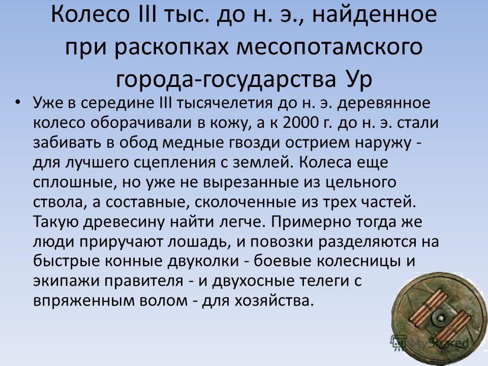 Колесо III тыс. до н. э., найденное при раскопках месопотамского города-государства Ур Уже в середине III тысячелетия до н. э. деревянное колесо оборачивали в кожу, а к 2000 г. до н. э. стали забивать в обод медные гвозди острием наружу - для лучшего