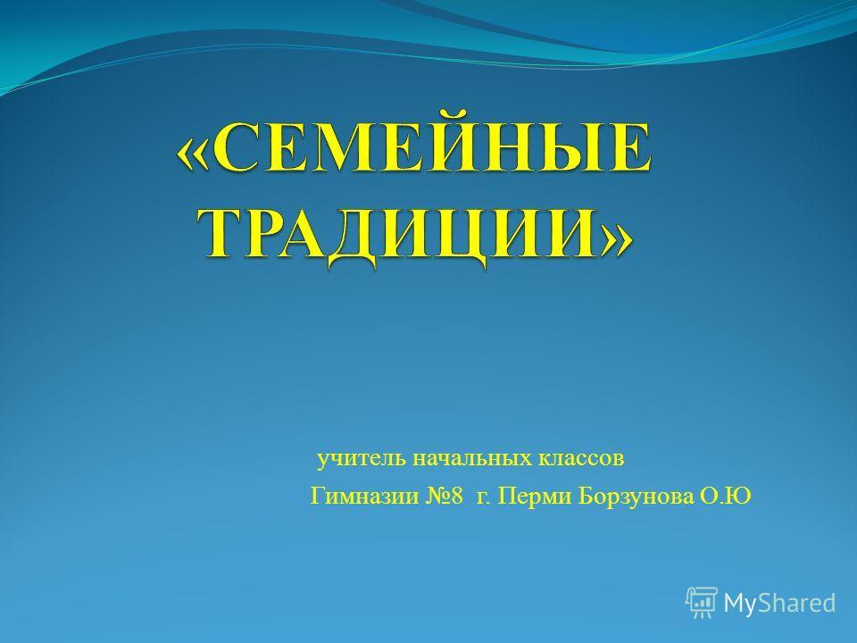 учитель начальных классов Гимназии 8 г. Перми Борзунова О.Ю
