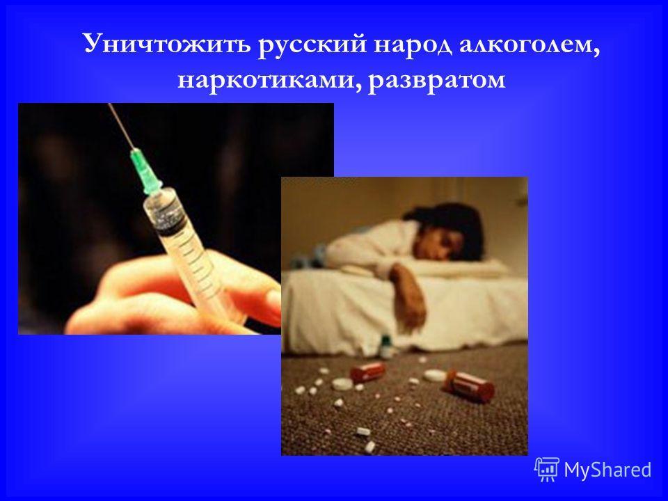 Уничтожить русский народ алкоголем, наркотиками, развратом