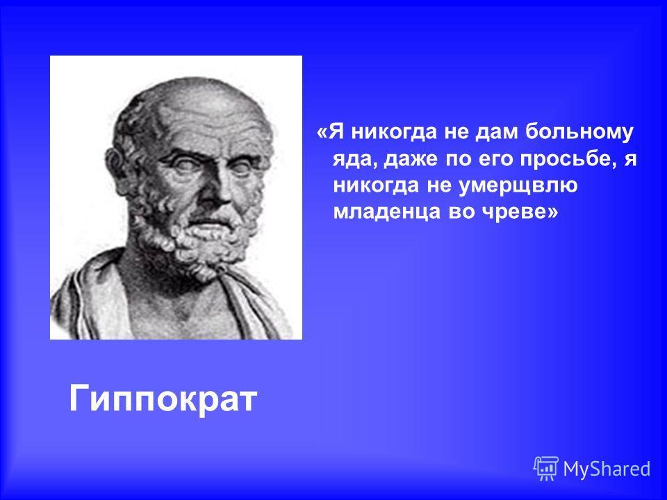 Гиппократ «Я никогда не дам больному яда, даже по его просьбе, я никогда не умерщвлю младенца во чреве»