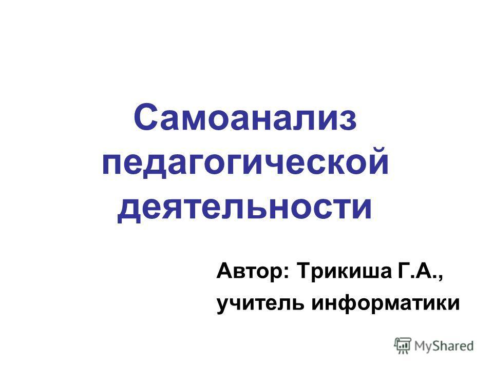 Самоанализ педагогической деятельности Автор: Трикиша Г.А., учитель информатики