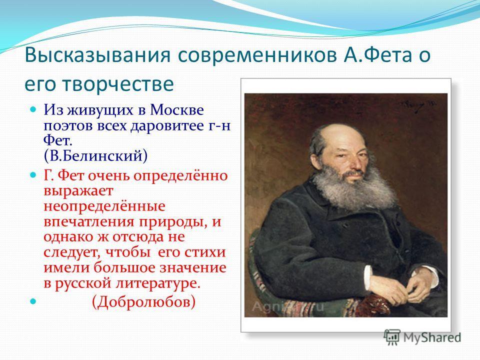 Высказывания современников А.Фета о его творчестве Из живущих в Москве поэтов всех даровитее г-н Фет. (В.Белинский) Г. Фет очень определённо выражает неопределённые впечатления природы, и однако ж отсюда не следует, чтобы его стихи имели большое знач