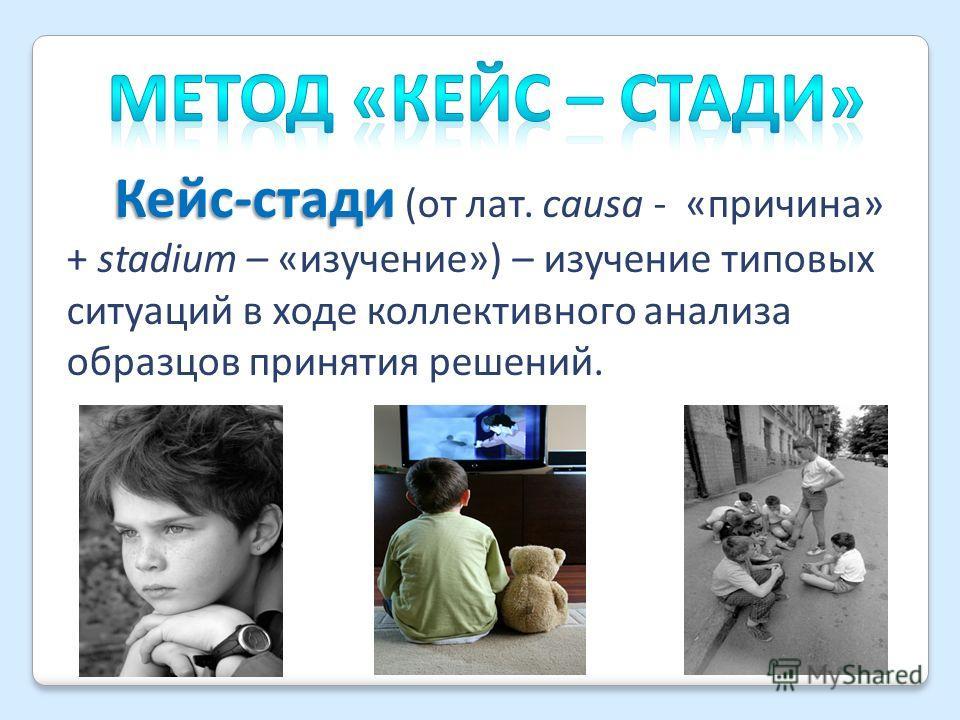 Кейс-стади Кейс-стади (от лат. сausa - «причина» + stadium – «изучение») – изучение типовых ситуаций в ходе коллективного анализа образцов принятия решений.
