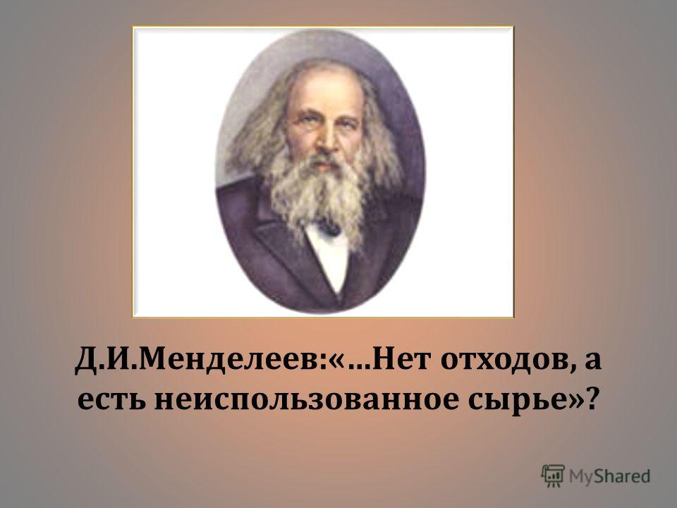 Д. И. Менделеев :«… Нет отходов, а есть неиспользованное сырье »?