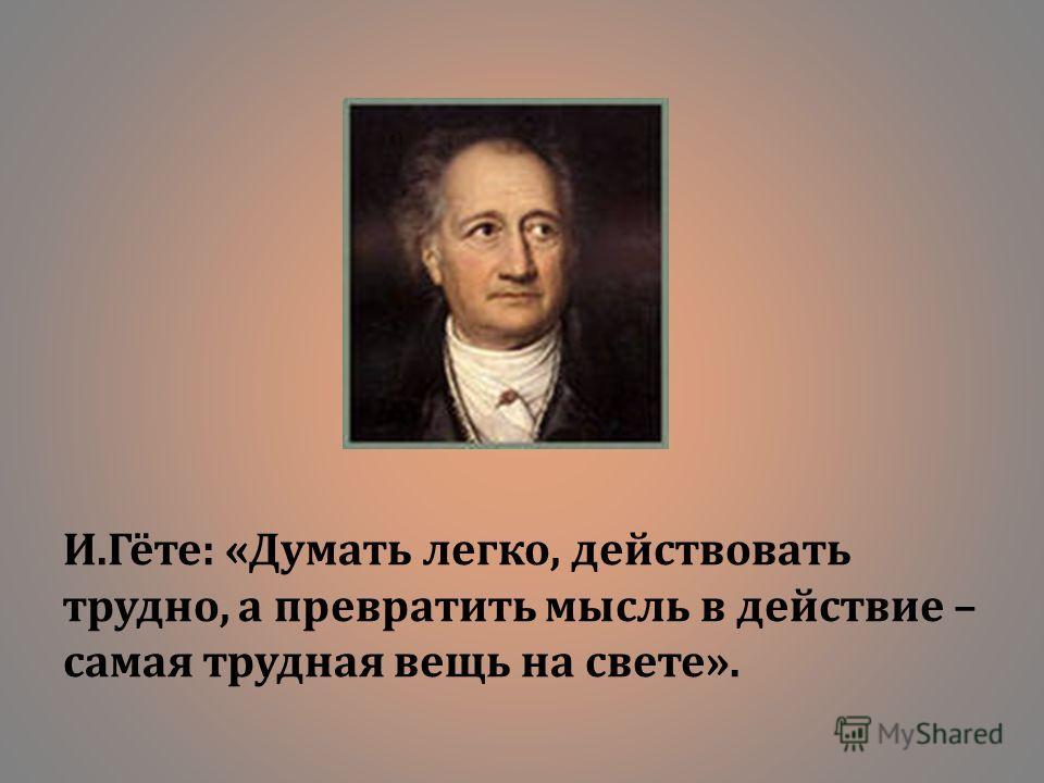 И. Гёте : « Думать легко, действовать трудно, а превратить мысль в действие – самая трудная вещь на свете ».