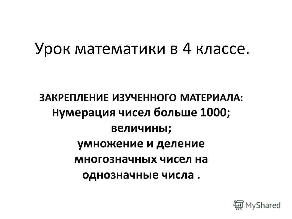 Урок математики в 4 классе. ЗАКРЕПЛЕНИЕ ИЗУЧЕННОГО МАТЕРИАЛА: Н умерация чисел больше 1000; величины; умножение и деление многозначных чисел на однозначные числа.