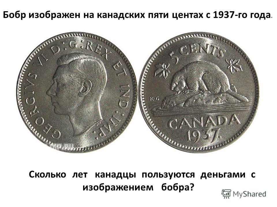 Бобр изображен на канадских пяти центах с 1937-го года. Сколько лет канадцы пользуются деньгами с изображением бобра?