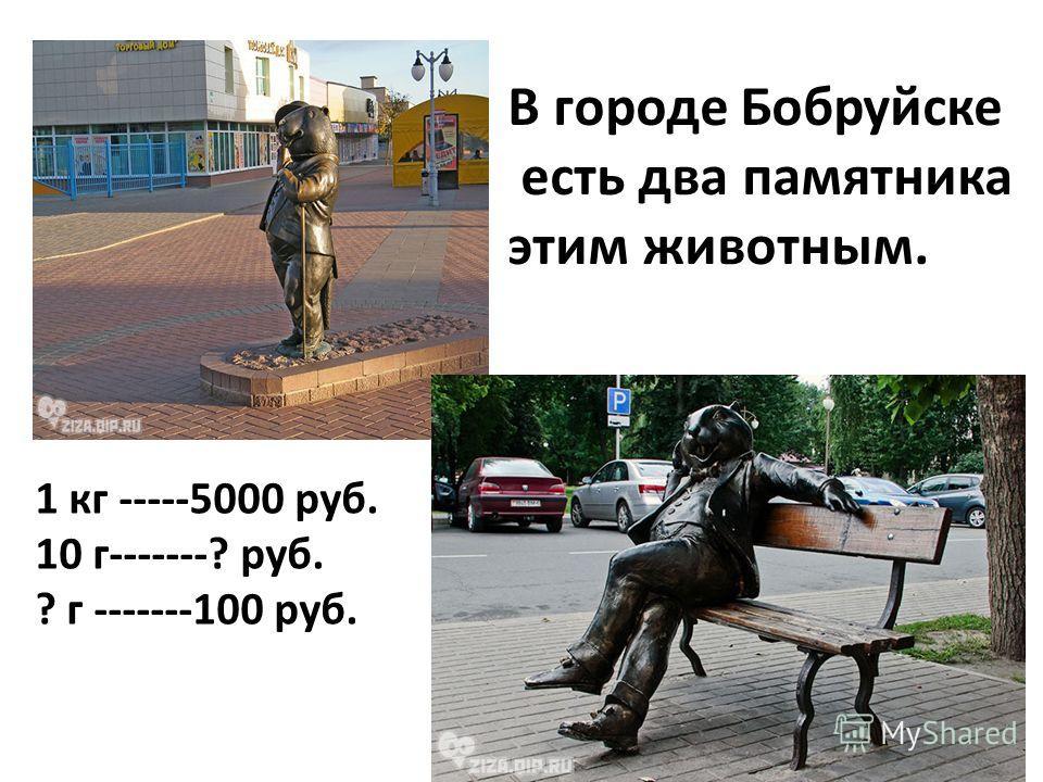В городе Бобруйске есть два памятника этим животным. 1 кг -----5000 руб. 10 г-------? руб. ? г -------100 руб.