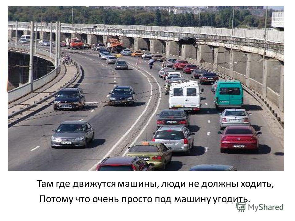 Там где движутся машины, люди не должны ходить, Потому что очень просто под машину угодить.