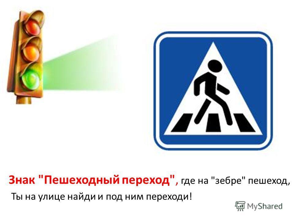 Знак Пешеходный переход, где на зебре пешеход, Ты на улице найди и под ним переходи!