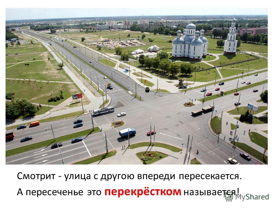Смотрит - улица с другою впереди пересекается. А пересеченье это перекрёстком называется!