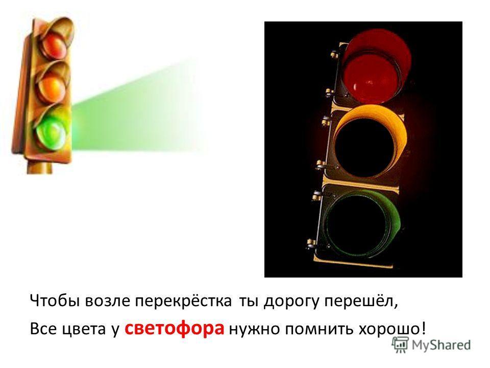 Чтобы возле перекрёстка ты дорогу перешёл, Все цвета у светофора нужно помнить хорошо!