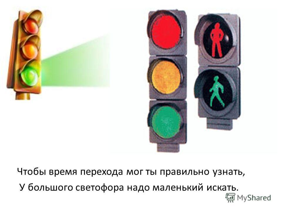 Чтобы время перехода мог ты правильно узнать, У большого светофора надо маленький искать.