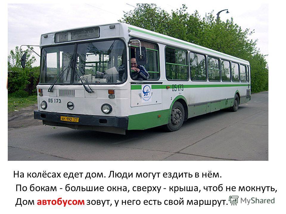 На колёсах едет дом. Люди могут ездить в нём. По бокам - большие окна, сверху - крыша, чтоб не мокнуть, Дом автобусом зовут, у него есть свой маршрут.