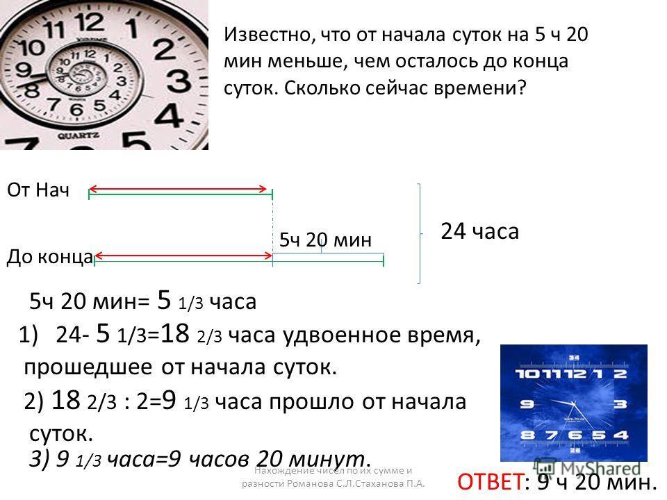 От Нач До конца 24 часа 5ч 20 мин 5ч 20 мин= 5 1/3 часа 1)24- 5 1/3 = 18 2/3 часа удвоенное время, прошедшее от начала суток. 2) 18 2/3 : 2= 9 1/3 часа прошло от начала суток. ОТВЕТ: 9 ч 20 мин. 3) 9 1/3 часа=9 часов 20 минут. Нахождение чисел по их