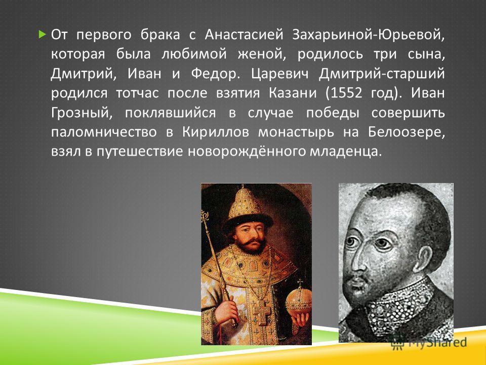 От первого брака с Анастасией Захарьиной - Юрьевой, которая была любимой женой, родилось три сына, Дмитрий, Иван и Федор. Царевич Дмитрий - старший родился тотчас после взятия Казани (1552 год ). Иван Грозный, поклявшийся в случае победы совершить па