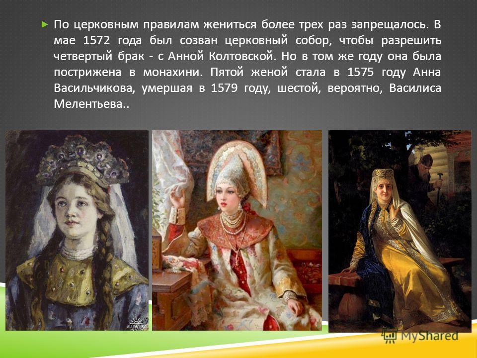 По церковным правилам жениться более трех раз запрещалось. В мае 1572 года был созван церковный собор, чтобы разрешить четвертый брак - с Анной Колтовской. Но в том же году она была пострижена в монахини. Пятой женой стала в 1575 году Анна Васильчико