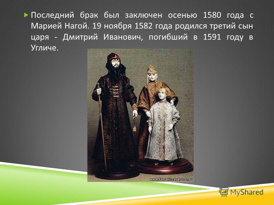 Последний брак был заключен осенью 1580 года с Марией Нагой. 19 ноября 1582 года родился третий сын царя - Дмитрий Иванович, погибший в 1591 году в Угличе.