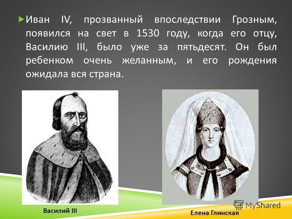 Иван IV, прозванный впоследствии Грозным, появился на свет в 1530 году, когда его отцу, Василию III, было уже за пятьдесят. Он был ребенком очень желанным, и его рождения ожидала вся страна. Елена Глинская Василий III