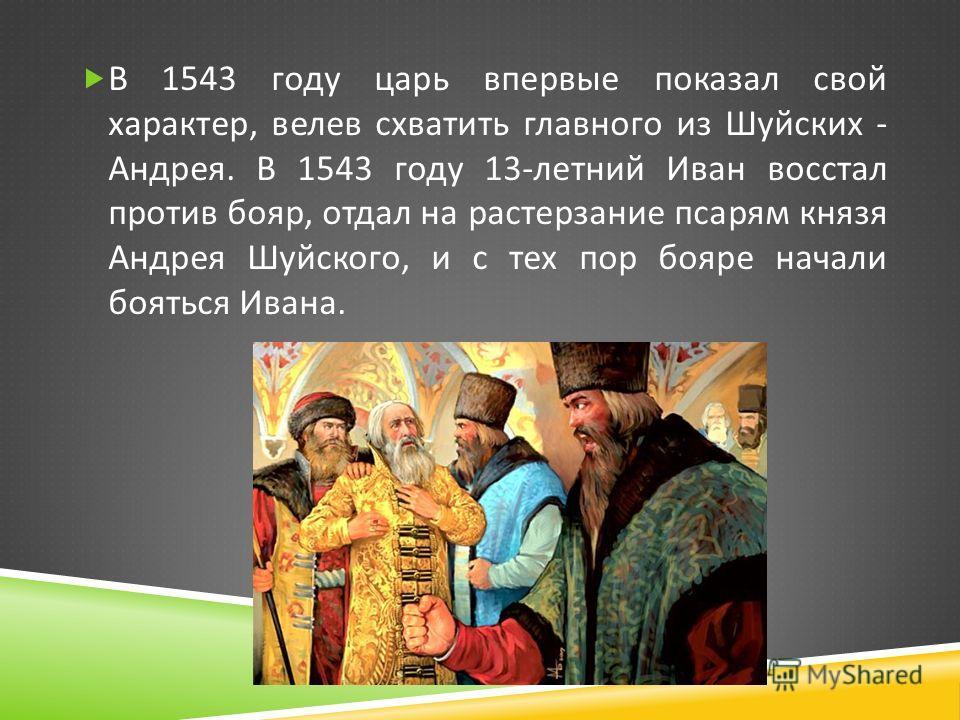 В 1543 году царь впервые показал свой характер, велев схватить главного из Шуйских - Андрея. В 1543 году 13- летний Иван восстал против бояр, отдал на растерзание псарям князя Андрея Шуйского, и с тех пор бояре начали бояться Ивана.
