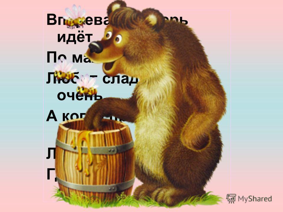 Вперевалку зверь идёт По малину и по мёд. Любит сладкое он очень, А когда приходит осень, Лезет в яму до весны, Где он спит и видит сны.