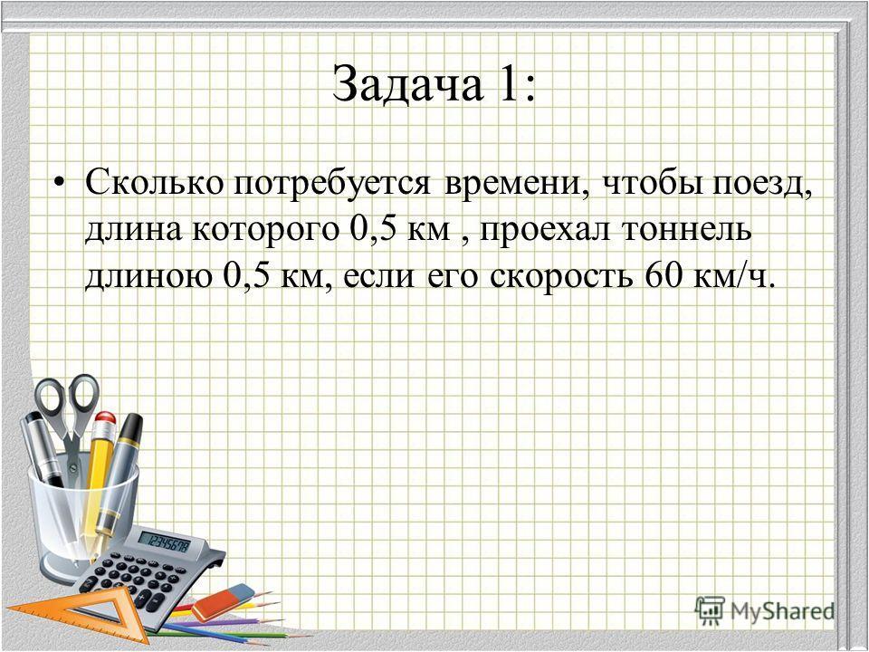 Задача 1: Сколько потребуется времени, чтобы поезд, длина которого 0,5 км, проехал тоннель длиною 0,5 км, если его скорость 60 км/ч.