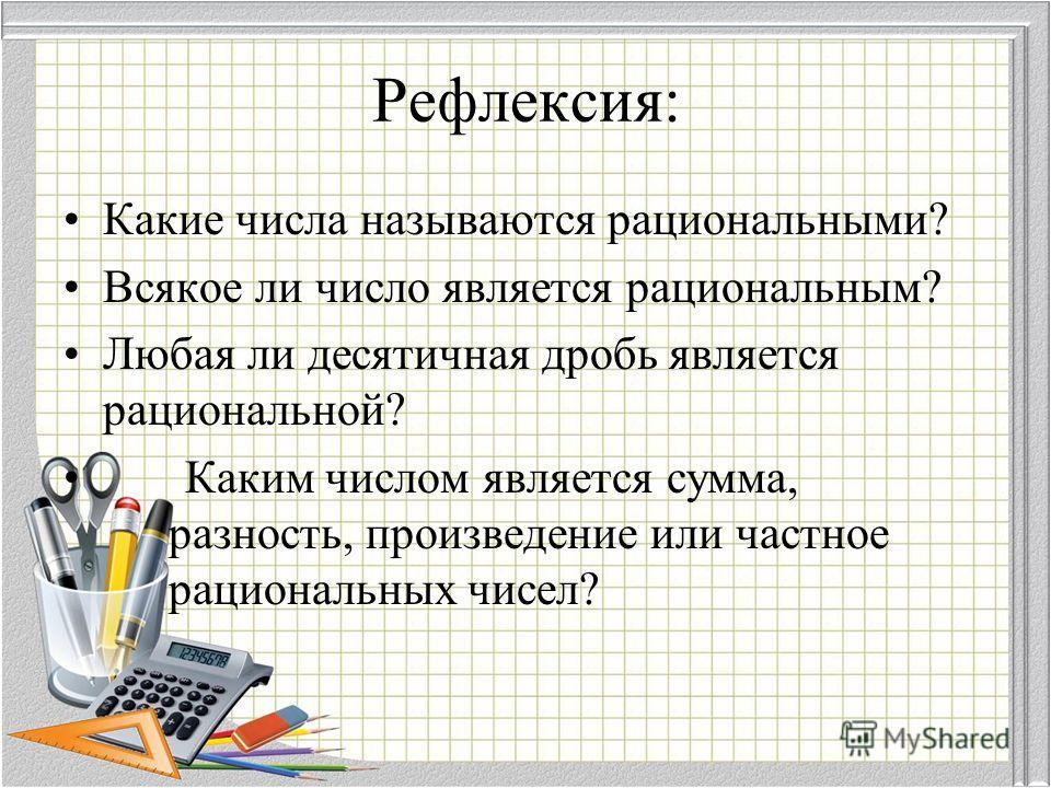 Рефлексия: Какие числа называются рациональными? Всякое ли число является рациональным? Любая ли десятичная дробь является рациональной? Каким числом является сумма, разность, произведение или частное рациональных чисел?