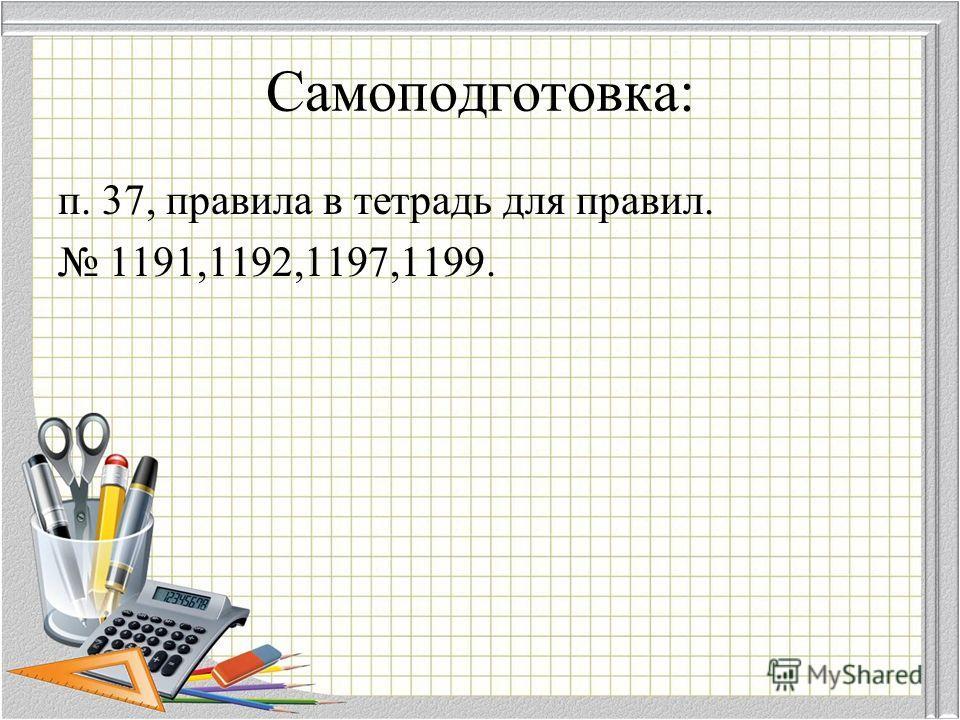 Самоподготовка: п. 37, правила в тетрадь для правил. 1191,1192,1197,1199.
