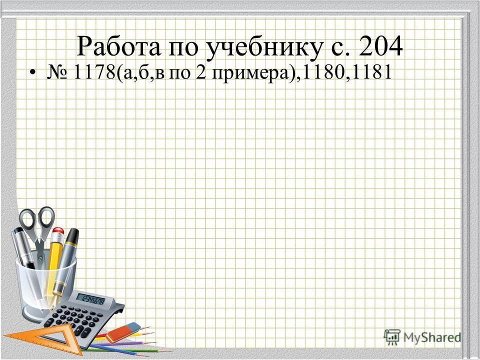 Работа по учебнику с. 204 1178(а,б,в по 2 примера),1180,1181