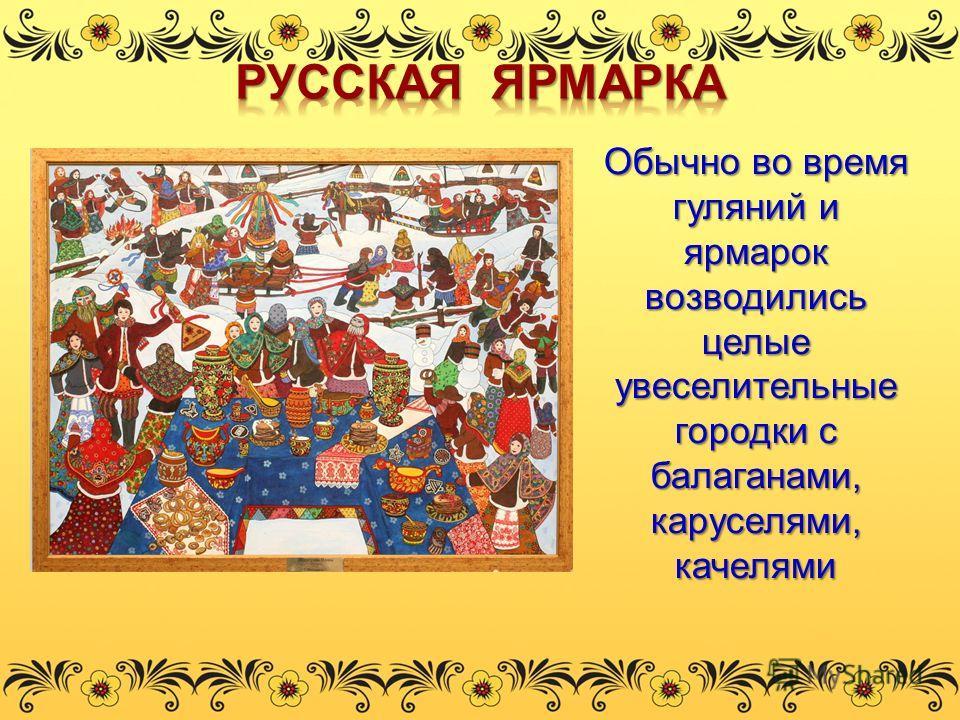 Обычно во время гуляний и ярмарок возводились целые увеселительные городки с балаганами, каруселями, качелями