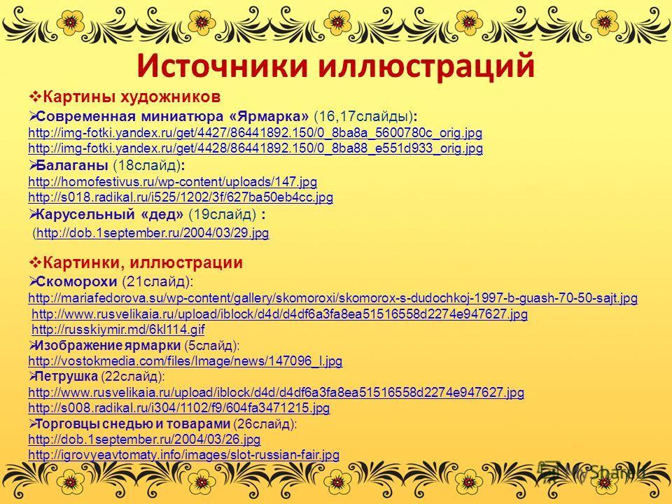 Источники иллюстраций Картины художников Современная миниатюра «Ярмарка» (16,17слайды): http://img-fotki.yandex.ru/get/4427/86441892.150/0_8ba8a_5600780c_orig.jpg http://img-fotki.yandex.ru/get/4428/86441892.150/0_8ba88_e551d933_orig.jpg Балаганы (18