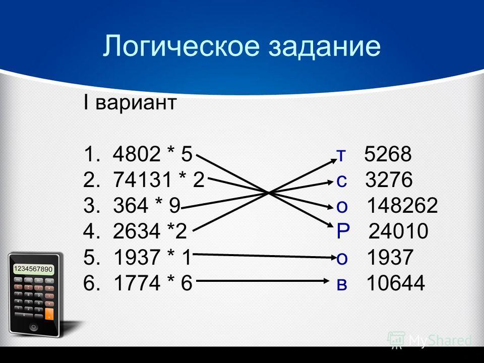 Логическое задание I вариант 1. 4802 * 5 т 5268 2. 74131 * 2 с 3276 3. 364 * 9 о 148262 4. 2634 *2 Р 24010 5. 1937 * 1 о 1937 6. 1774 * 6 в 10644