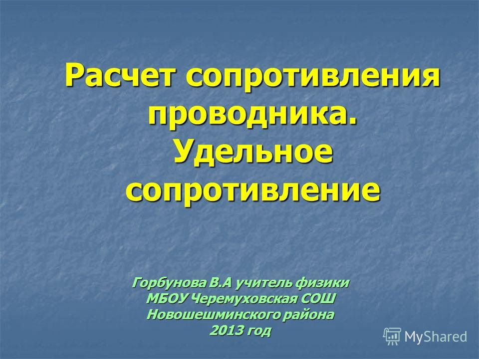 Расчет сопротивления проводника. Удельное сопротивление Горбунова В.А учитель физики МБОУ Черемуховская СОШ Новошешминского района 2013 год