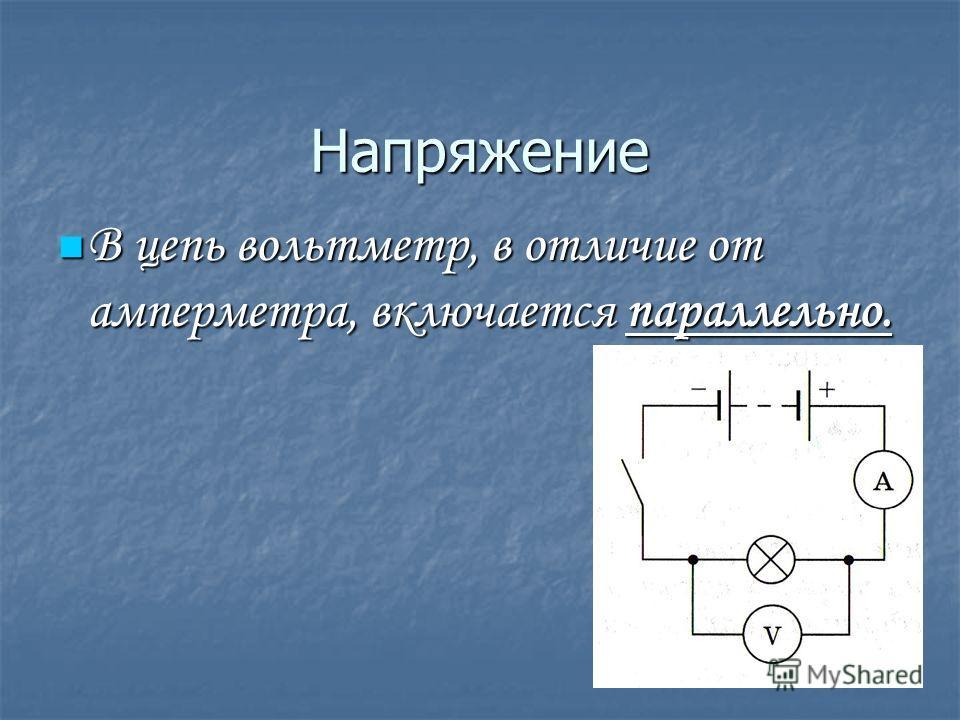Напряжение В цепь вольтметр, в отличие от амперметра, включается параллельно. В цепь вольтметр, в отличие от амперметра, включается параллельно.