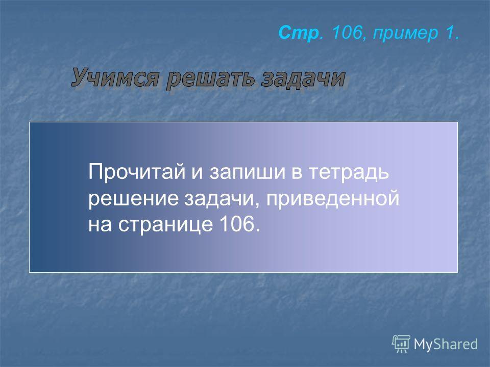 Прочитай и запиши в тетрадь решение задачи, приведенной на странице 106. Стр. 106, пример 1.