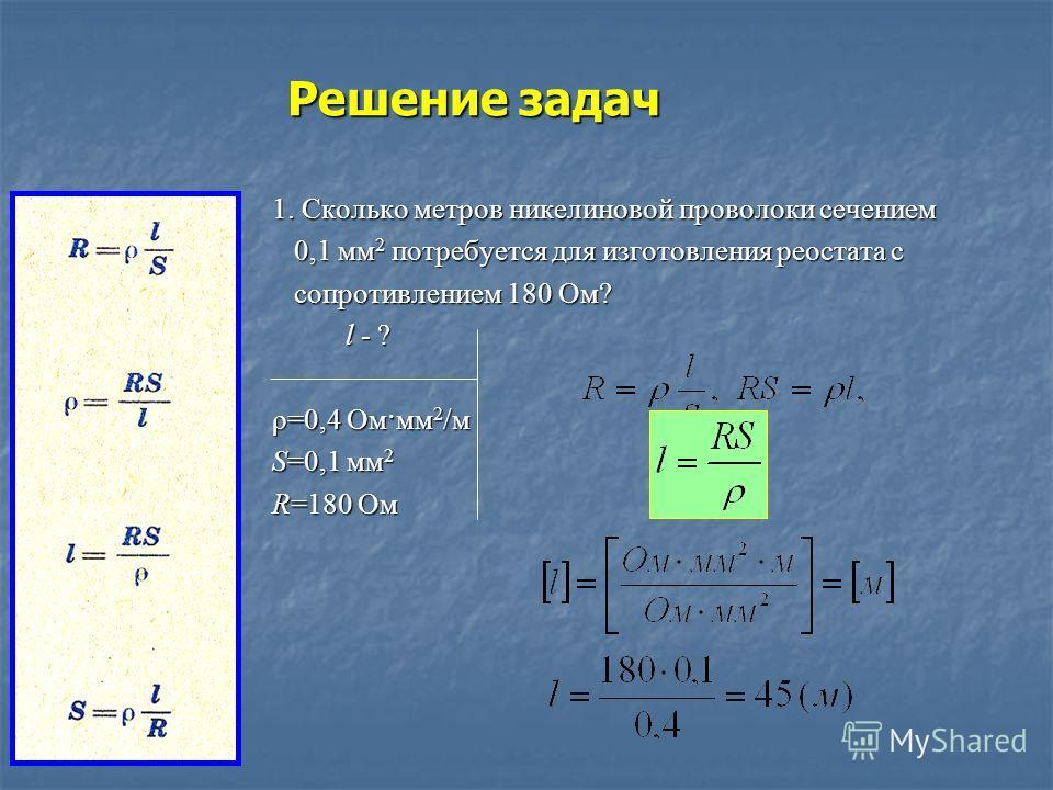 Решение задач 1. Сколько метров никелиновой проволоки сечением 0,1 мм2 потребуется для изготовления реостата с сопротивлением 180 Ом? l l - ? ρ=0,4 Ом·мм2/м S=0,1 мм2 R=180 Ом