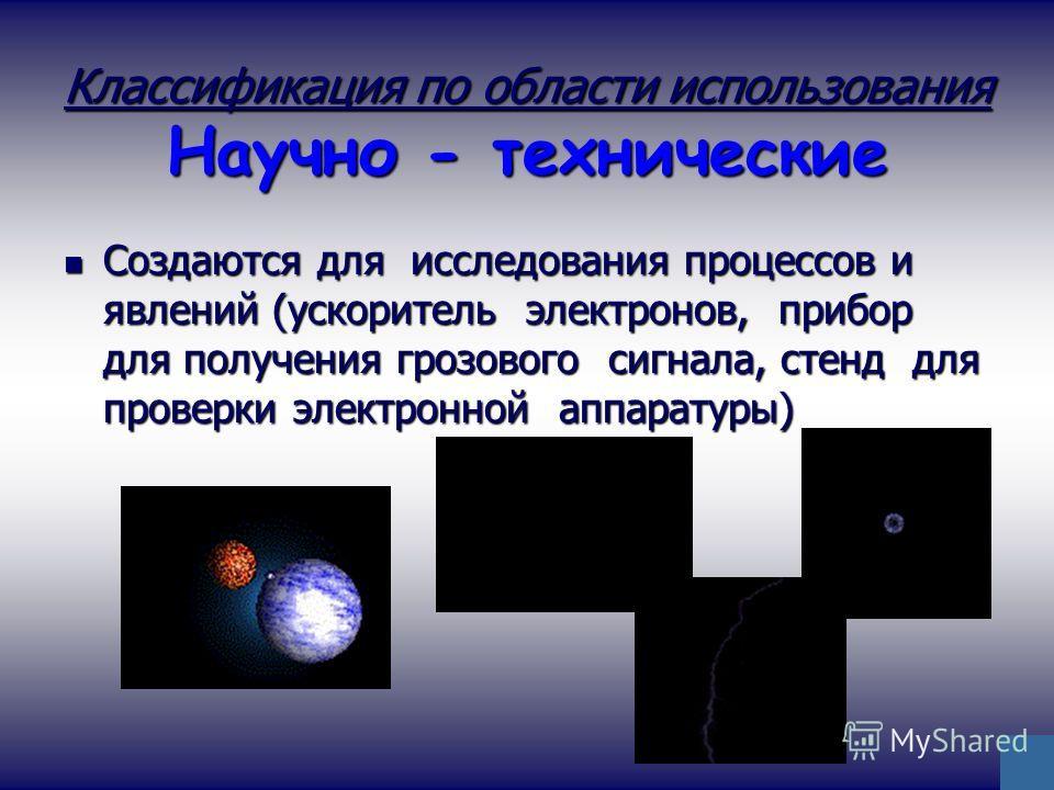Классификация по области использования Научно - технические Создаются для исследования процессов и явлений (ускоритель электронов, прибор для получения грозового сигнала, стенд для проверки электронной аппаратуры) Создаются для исследования процессов