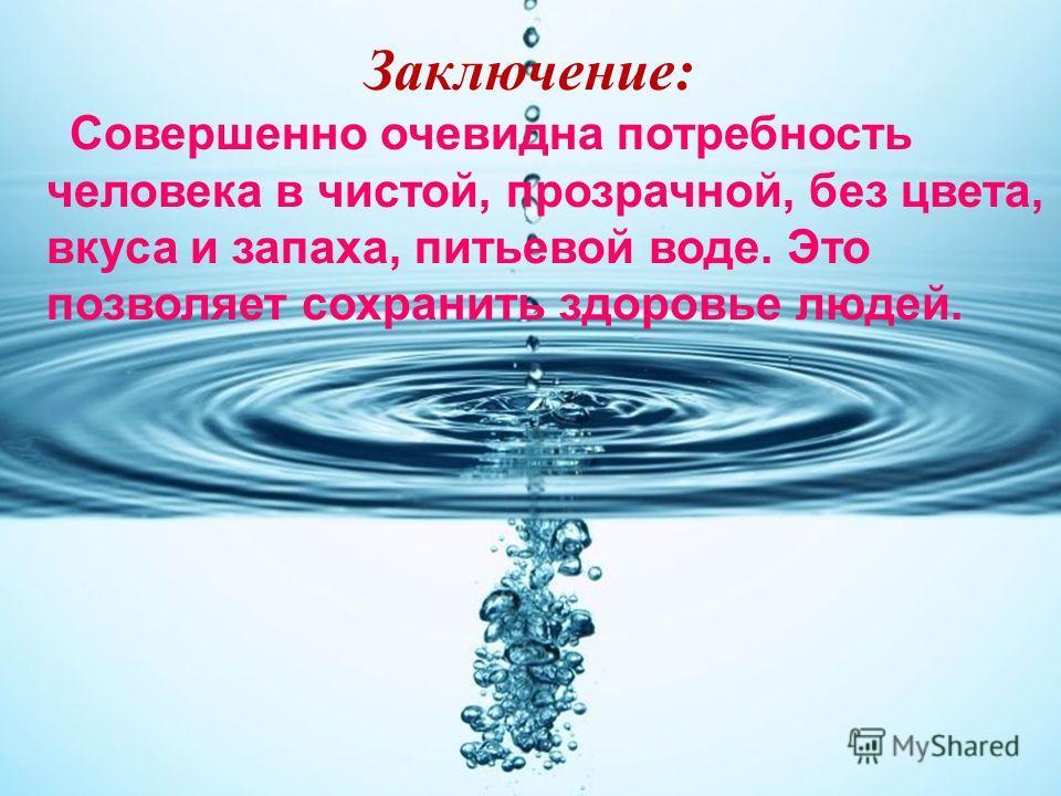 Совершенно очевидна потребность человека в чистой, прозрачной, без цвета, вкуса и запаха, питьевой воде. Это позволяет сохранить здоровье людей. Заключение: