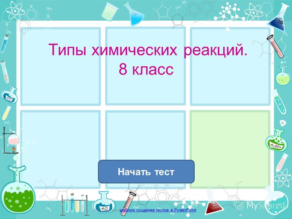 Типы химических реакций. 8 класс Начать тест Использован шаблон создания тестов в PowerPointшаблон создания тестов в PowerPoint