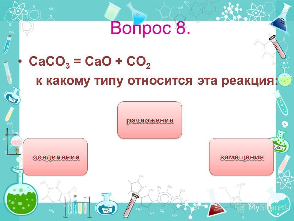 Вопрос 8. CaCO 3 = CaO + CO 2 к какому типу относится эта реакция: