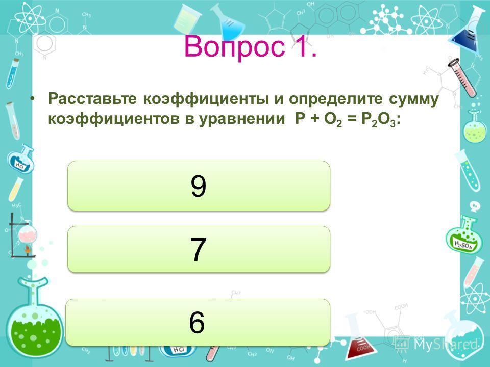 Вопрос 1. Расставьте коэффициенты и определите сумму коэффициентов в уравнении P + O 2 = P 2 O 3 : 9 9 7 7 6 6