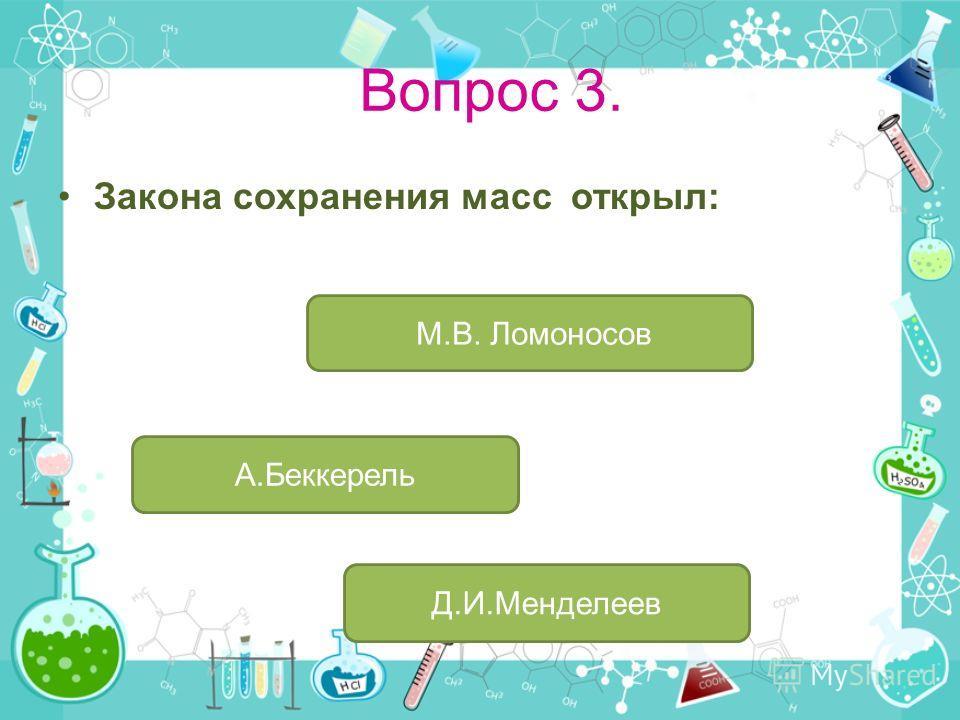 Вопрос 3. Закона сохранения масс открыл: М.В. Ломоносов А.Беккерель Д.И.Менделеев