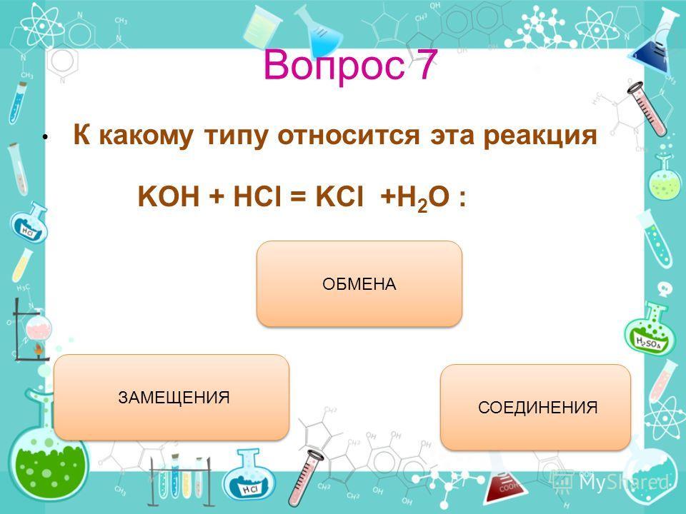 Вопрос 7 К какому типу относится эта реакция KOH + HCl = KCl +H 2 O : ОБМЕНА ЗАМЕЩЕНИЯ СОЕДИНЕНИЯ