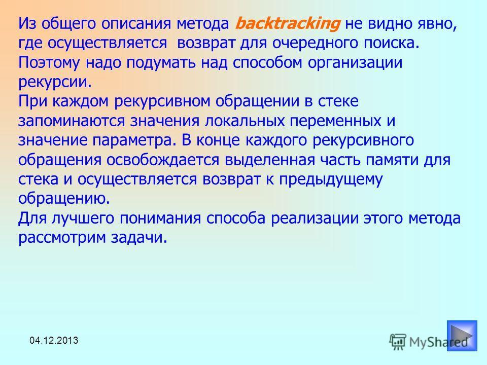 04.12.2013 Чтобы описать общий вид метода backtracking, используем процедуру BKT. Пусть n – количество компонент вектора и вектор Х являются глобальными переменными.. procedure BKT (k : integer) ; {при вызове процедуры BKT с параметром к, предполагае