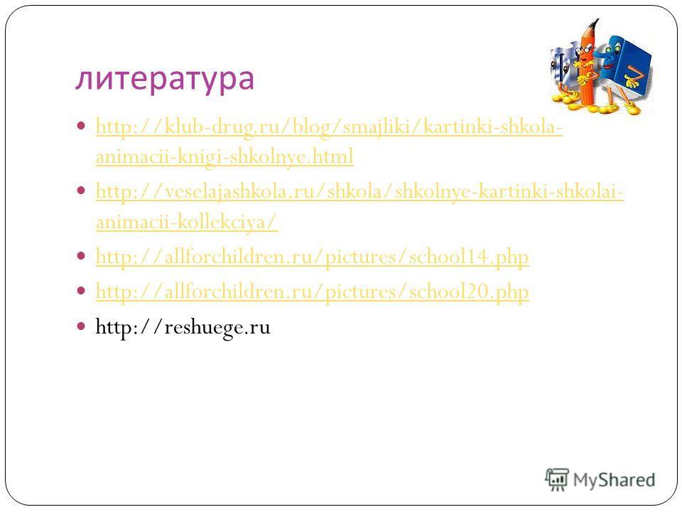 литература http://klub-drug.ru/blog/smajliki/kartinki-shkola- animacii-knigi-shkolnye.html http://klub-drug.ru/blog/smajliki/kartinki-shkola- animacii-knigi-shkolnye.html http://veselajashkola.ru/shkola/shkolnye-kartinki-shkolai- animacii-kollekciya/