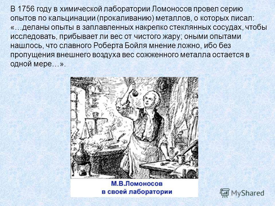 В 1756 году в химической лаборатории Ломоносов провел серию опытов по кальцинации (прокаливанию) металлов, о которых писал: «…деланы опыты в заплавленных накрепко стеклянных сосудах, чтобы исследовать, прибывает ли вес от чистого жару; оными опытами