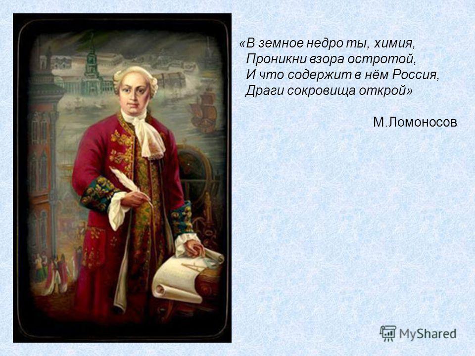 «В земное недро ты, химия, Проникни взора остротой, И что содержит в нём Россия, Драги сокровища открой» М.Ломоносов